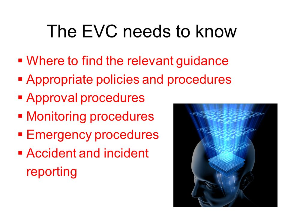 The EVC needs to know  Where to find the relevant guidance  Appropriate policies and procedures  Approval procedures  Monitoring procedures  Emer