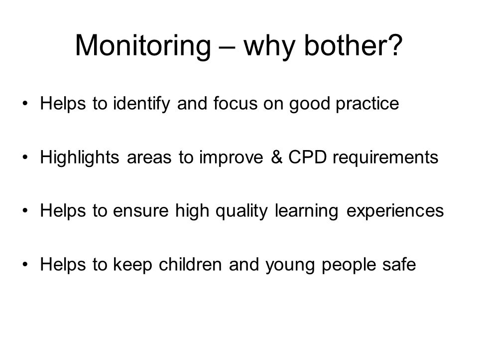 Monitoring – why bother? Helps to identify and focus on good practice Highlights areas to improve & CPD requirements Helps to ensure high quality lear