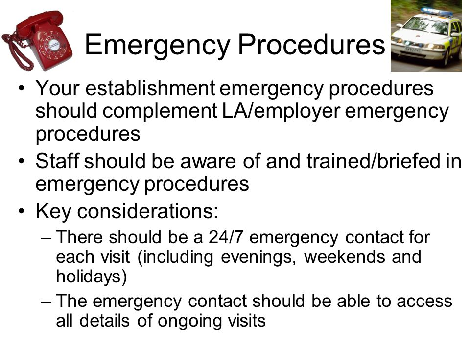 Emergency Procedures Your establishment emergency procedures should complement LA/employer emergency procedures Staff should be aware of and trained/briefed in emergency procedures Key considerations: –There should be a 24/7 emergency contact for each visit (including evenings, weekends and holidays) –The emergency contact should be able to access all details of ongoing visits