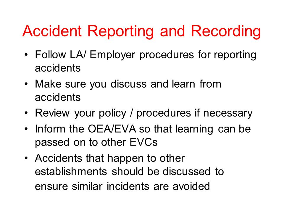 Accident Reporting and Recording Follow LA/ Employer procedures for reporting accidents Make sure you discuss and learn from accidents Review your policy / procedures if necessary Inform the OEA/EVA so that learning can be passed on to other EVCs Accidents that happen to other establishments should be discussed to ensure similar incidents are avoided