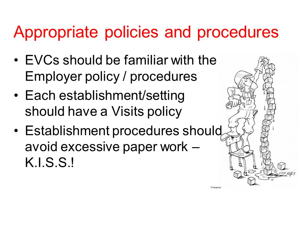 Appropriate policies and procedures EVCs should be familiar with the Employer policy / procedures Each establishment/setting should have a Visits policy Establishment procedures should avoid excessive paper work – K.I.S.S.!