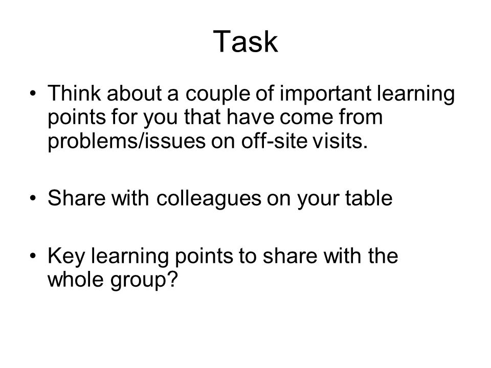 Task Think about a couple of important learning points for you that have come from problems/issues on off-site visits. Share with colleagues on your t