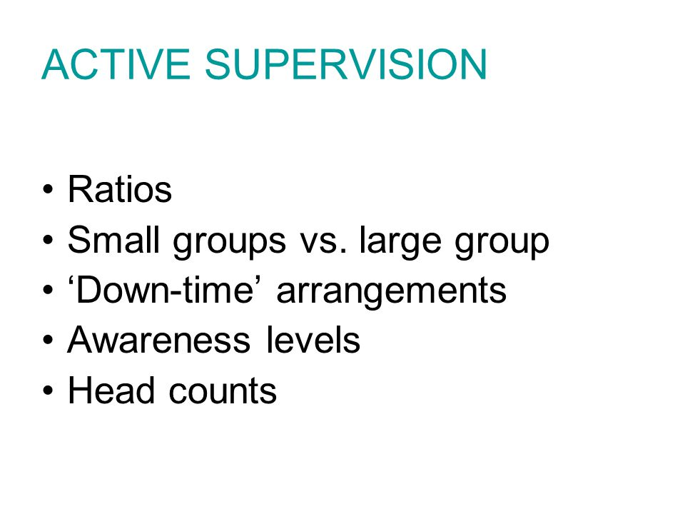 ACTIVE SUPERVISION Ratios Small groups vs. large group 'Down-time' arrangements Awareness levels Head counts
