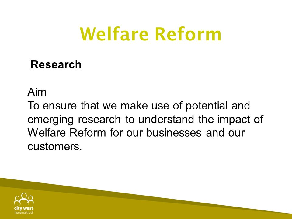 Research Aim To ensure that we make use of potential and emerging research to understand the impact of Welfare Reform for our businesses and our custo