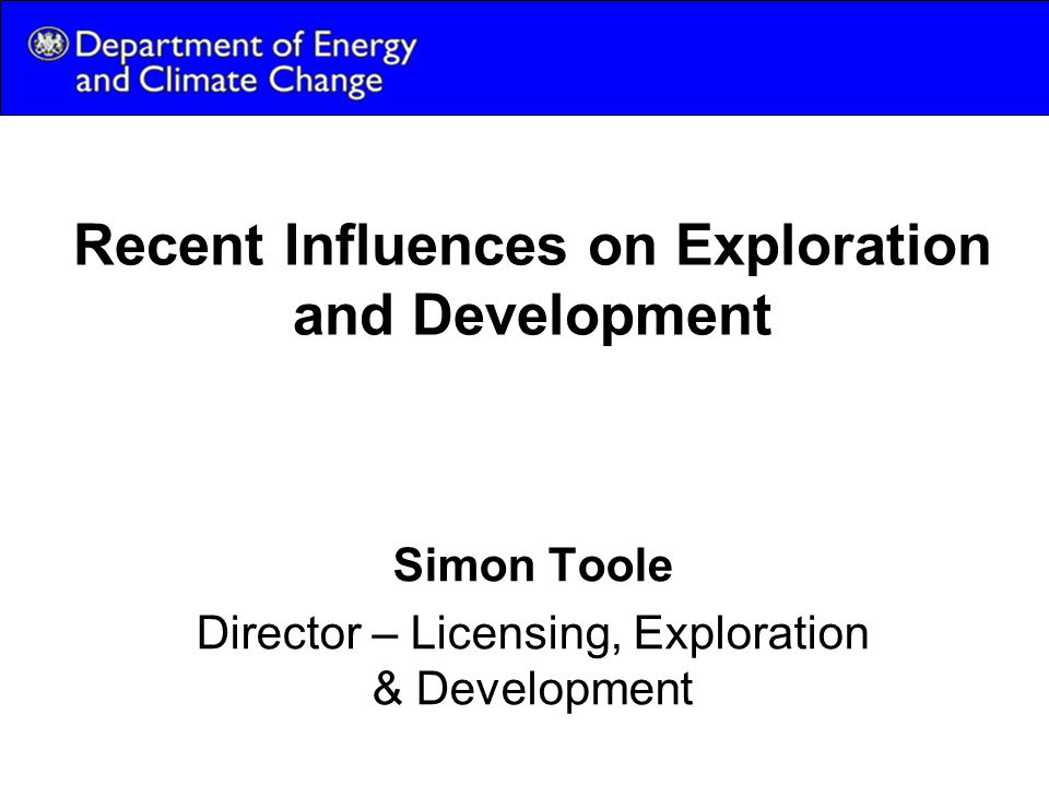 Recent Influences on Exploration and Development Simon Toole Director – Licensing, Exploration & Development