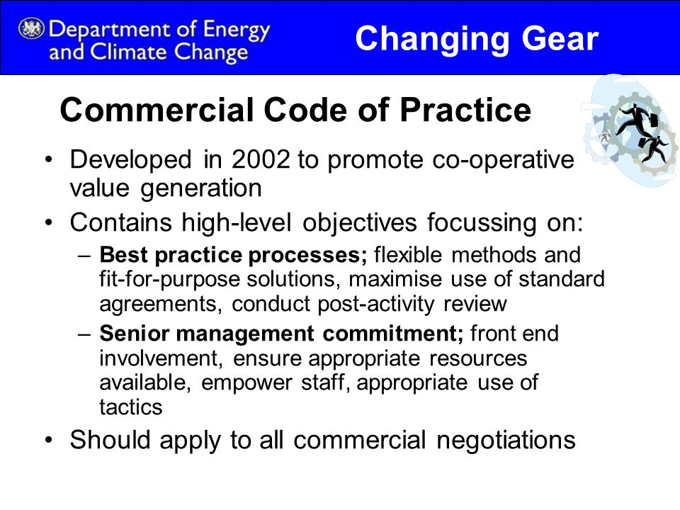Commercial Code of Practice Developed in 2002 to promote co-operative value generation Contains high-level objectives focussing on: –Best practice processes; flexible methods and fit-for-purpose solutions, maximise use of standard agreements, conduct post-activity review –Senior management commitment; front end involvement, ensure appropriate resources available, empower staff, appropriate use of tactics Should apply to all commercial negotiations Changing Gear