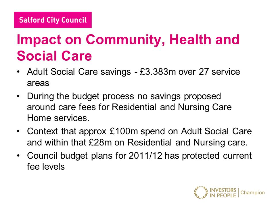 Impact on Community, Health and Social Care Adult Social Care savings - £3.383m over 27 service areas During the budget process no savings proposed around care fees for Residential and Nursing Care Home services.