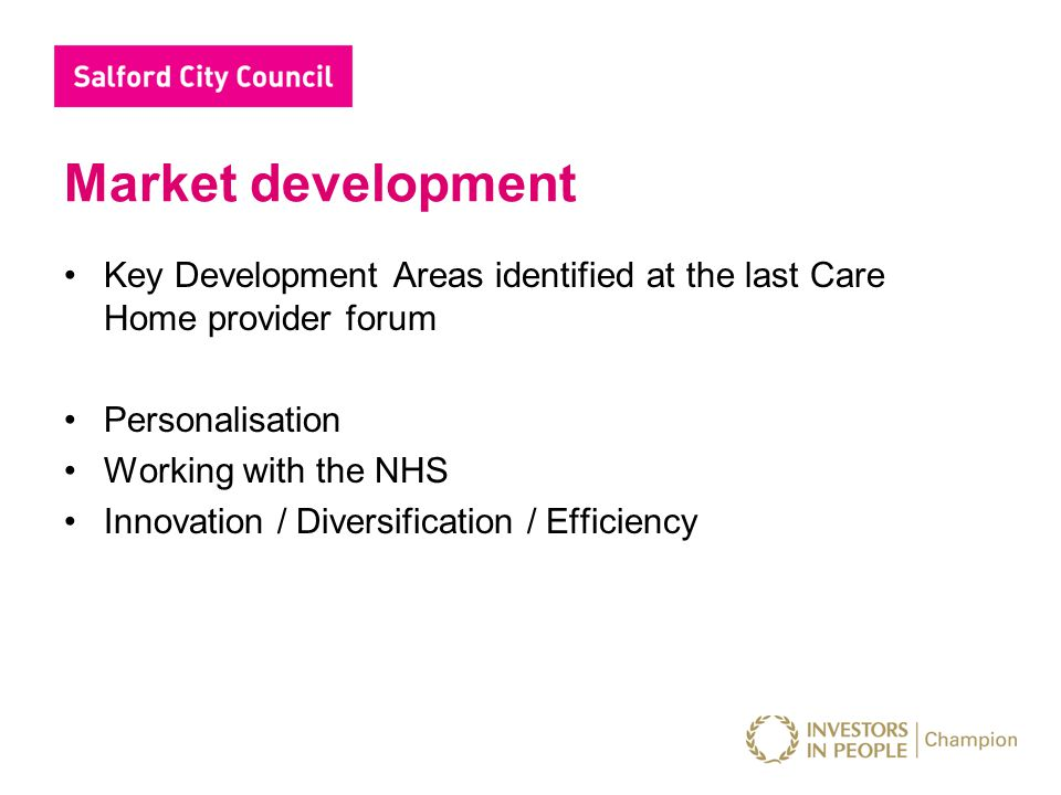 Market development Key Development Areas identified at the last Care Home provider forum Personalisation Working with the NHS Innovation / Diversifica