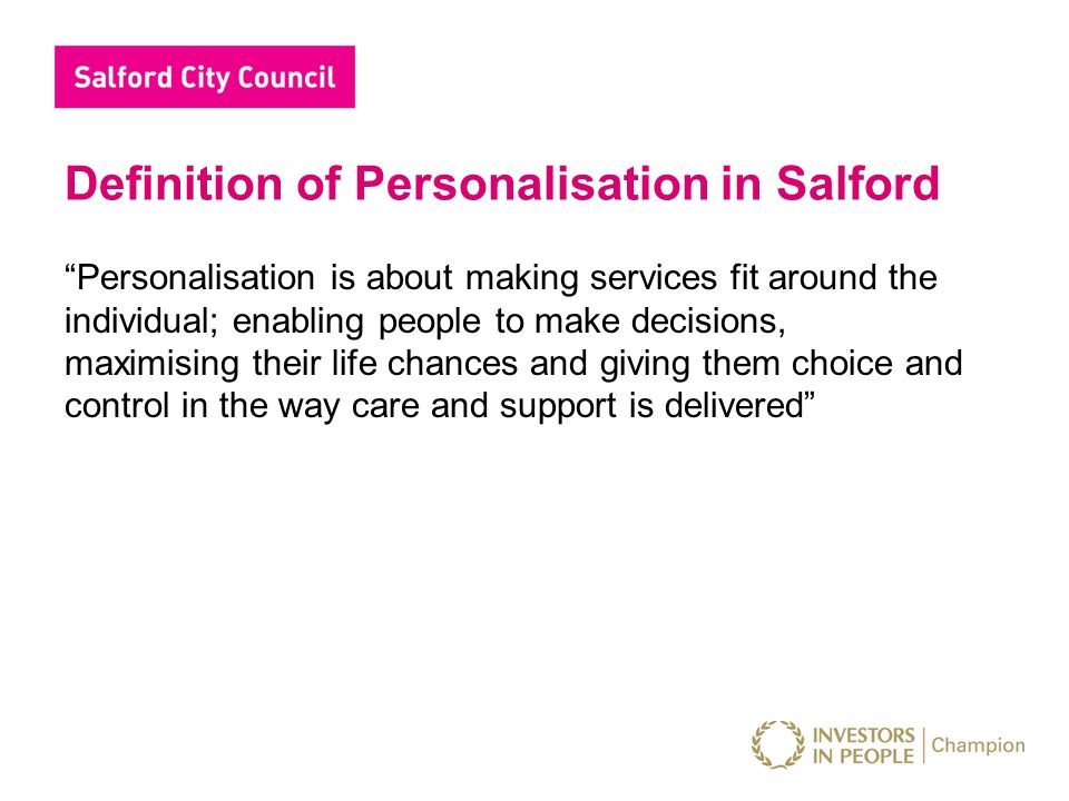 Definition of Personalisation in Salford Personalisation is about making services fit around the individual; enabling people to make decisions, maximising their life chances and giving them choice and control in the way care and support is delivered
