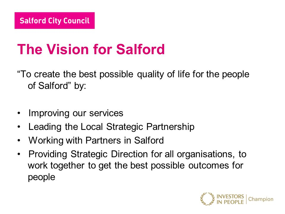 "The Vision for Salford ""To create the best possible quality of life for the people of Salford"" by: Improving our services Leading the Local Strategic"