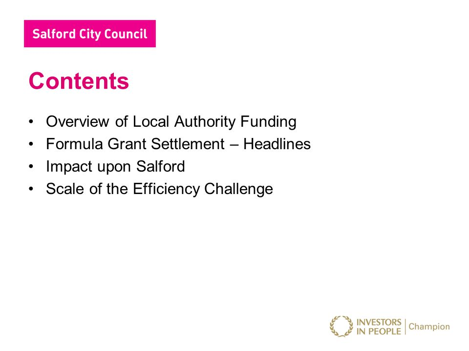 Contents Overview of Local Authority Funding Formula Grant Settlement – Headlines Impact upon Salford Scale of the Efficiency Challenge