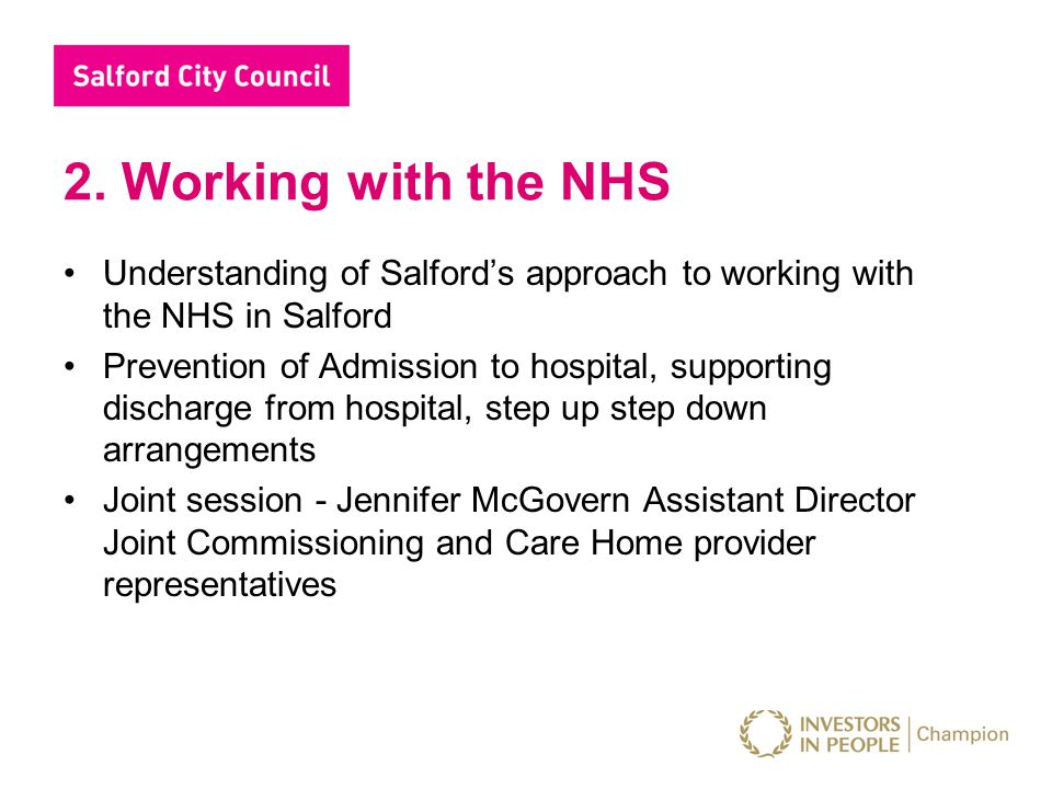 2. Working with the NHS Understanding of Salford's approach to working with the NHS in Salford Prevention of Admission to hospital, supporting dischar