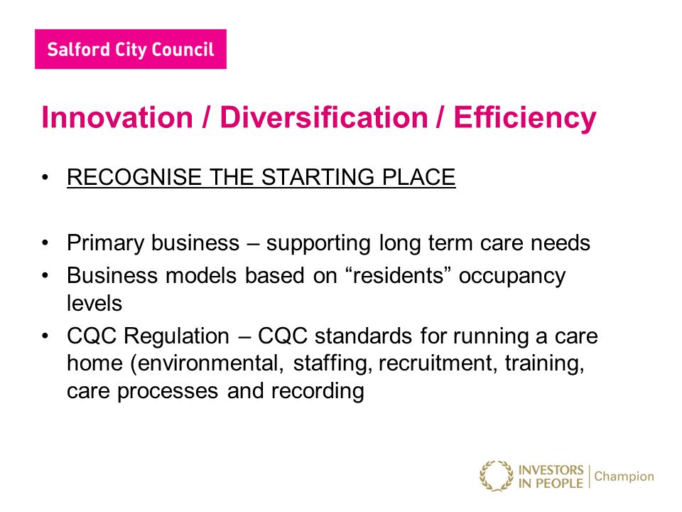 Innovation / Diversification / Efficiency RECOGNISE THE STARTING PLACE Primary business – supporting long term care needs Business models based on residents occupancy levels CQC Regulation – CQC standards for running a care home (environmental, staffing, recruitment, training, care processes and recording
