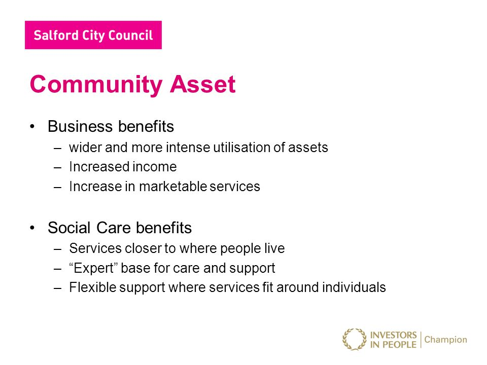 Community Asset Business benefits –wider and more intense utilisation of assets –Increased income –Increase in marketable services Social Care benefit