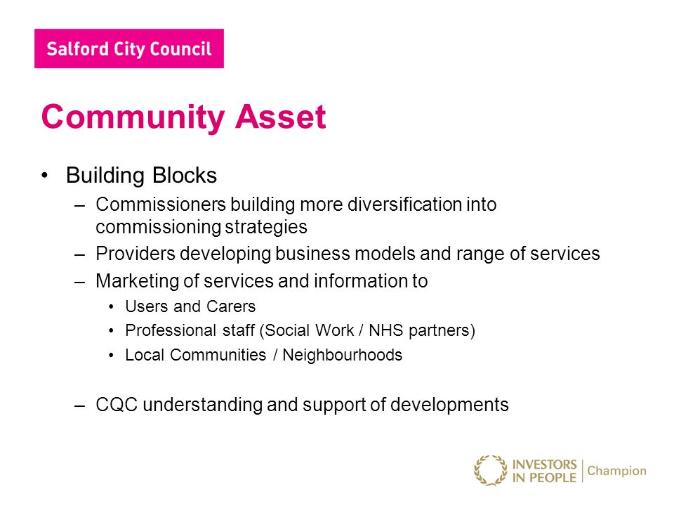 Community Asset Building Blocks –Commissioners building more diversification into commissioning strategies –Providers developing business models and range of services –Marketing of services and information to Users and Carers Professional staff (Social Work / NHS partners) Local Communities / Neighbourhoods –CQC understanding and support of developments
