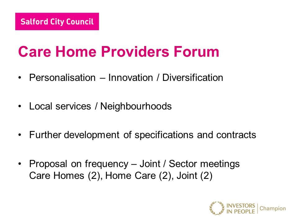 Care Home Providers Forum Personalisation – Innovation / Diversification Local services / Neighbourhoods Further development of specifications and contracts Proposal on frequency – Joint / Sector meetings Care Homes (2), Home Care (2), Joint (2)