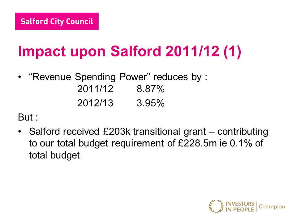 Impact upon Salford 2011/12 (1) Revenue Spending Power reduces by : 2011/128.87% 2012/133.95% But : Salford received £203k transitional grant – contributing to our total budget requirement of £228.5m ie 0.1% of total budget