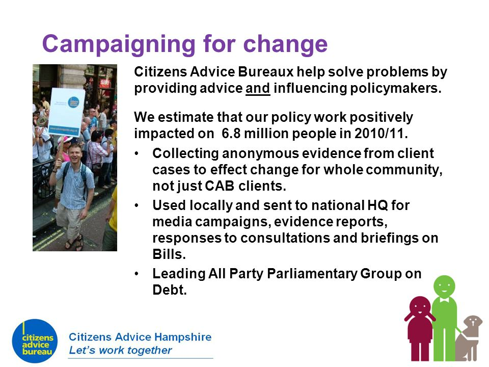 Campaigning for change Citizens Advice Bureaux help solve problems by providing advice and influencing policymakers. We estimate that our policy work