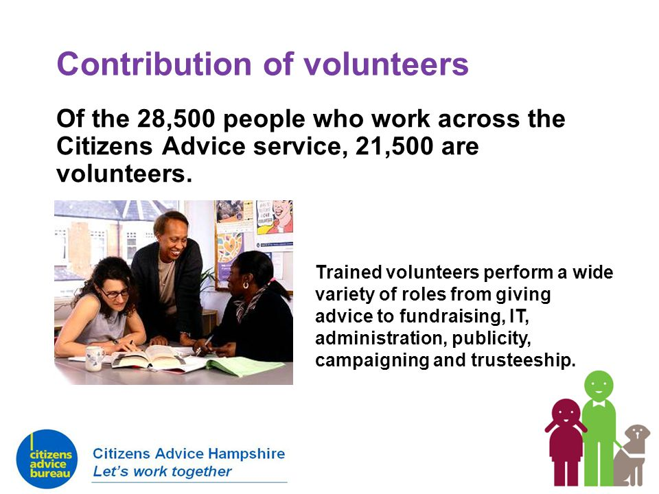 Contribution of volunteers Of the 28,500 people who work across the Citizens Advice service, 21,500 are volunteers. Trained volunteers perform a wide