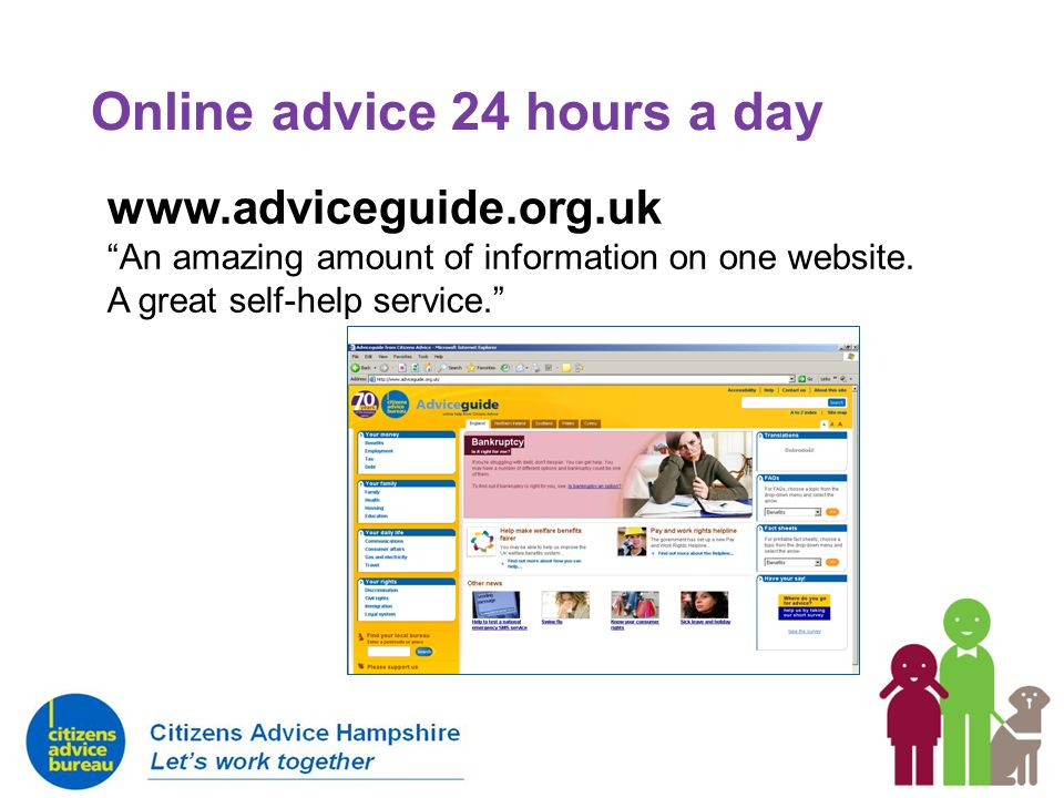 Online advice 24 hours a day www.adviceguide.org.uk An amazing amount of information on one website.