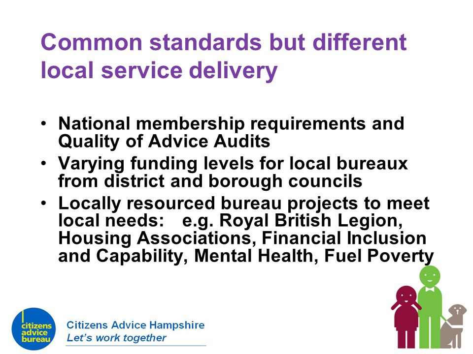 Common standards but different local service delivery National membership requirements and Quality of Advice Audits Varying funding levels for local b
