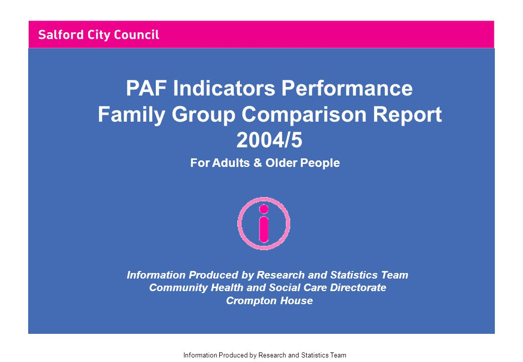 Information Produced by Research and Statistics Team For Adults & Older People Information Produced by Research and Statistics Team Community Health and Social Care Directorate Crompton House PAF Indicators Performance Family Group Comparison Report 2004/5