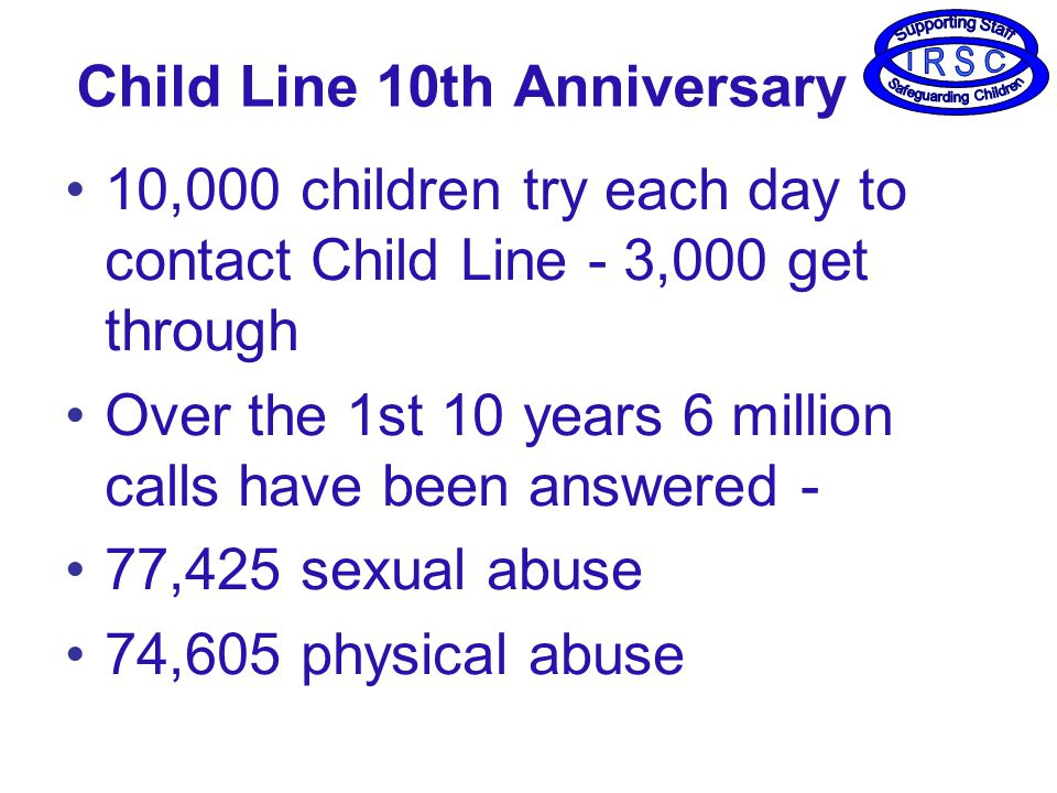 Child Line 10th Anniversary 10,000 children try each day to contact Child Line - 3,000 get through Over the 1st 10 years 6 million calls have been answered - 77,425 sexual abuse 74,605 physical abuse