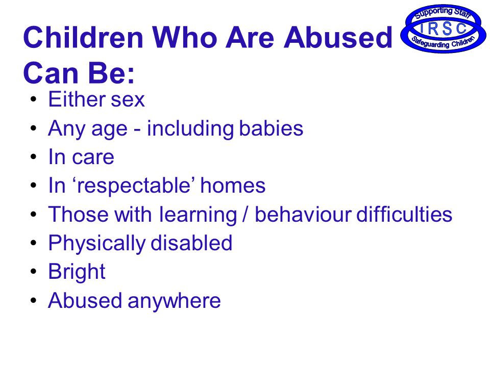Children Who Are Abused Can Be: Either sex Any age - including babies In care In 'respectable' homes Those with learning / behaviour difficulties Physically disabled Bright Abused anywhere