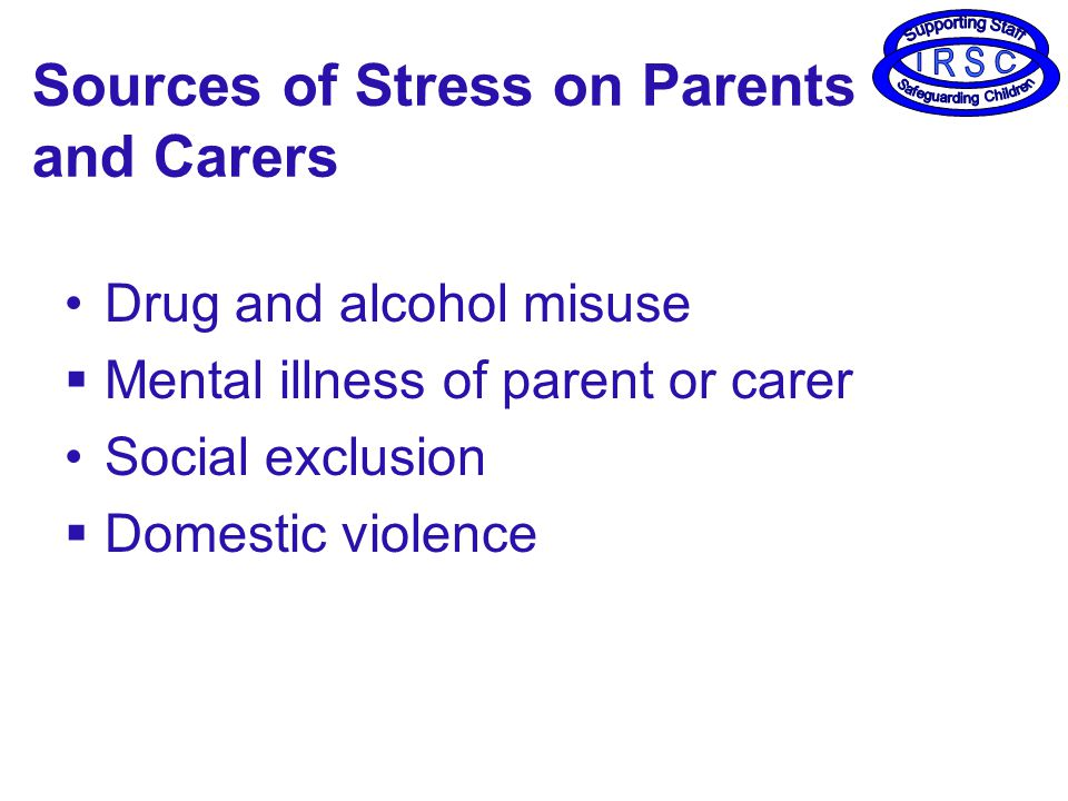 Sources of Stress on Parents and Carers Drug and alcohol misuse  Mental illness of parent or carer Social exclusion  Domestic violence