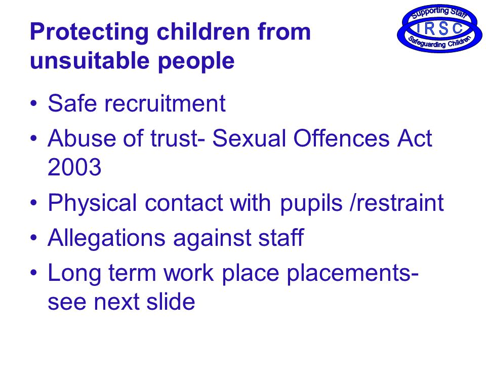 Protecting children from unsuitable people Safe recruitment Abuse of trust- Sexual Offences Act 2003 Physical contact with pupils /restraint Allegations against staff Long term work place placements- see next slide
