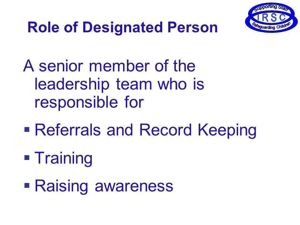A senior member of the leadership team who is responsible for  Referrals and Record Keeping  Training  Raising awareness Role of Designated Person