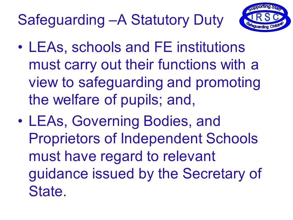 Safeguarding –A Statutory Duty LEAs, schools and FE institutions must carry out their functions with a view to safeguarding and promoting the welfare of pupils; and, LEAs, Governing Bodies, and Proprietors of Independent Schools must have regard to relevant guidance issued by the Secretary of State.