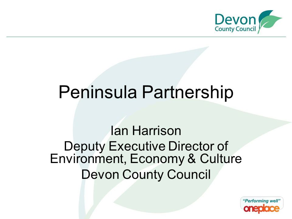 Peninsula Partnership Ian Harrison Deputy Executive Director of Environment, Economy & Culture Devon County Council