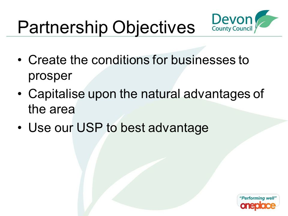 Partnership Objectives Create the conditions for businesses to prosper Capitalise upon the natural advantages of the area Use our USP to best advantage