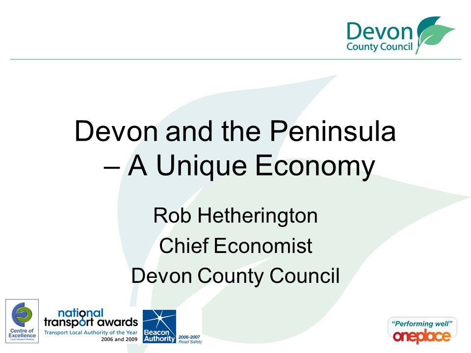 Devon and the Peninsula – A Unique Economy Rob Hetherington Chief Economist Devon County Council