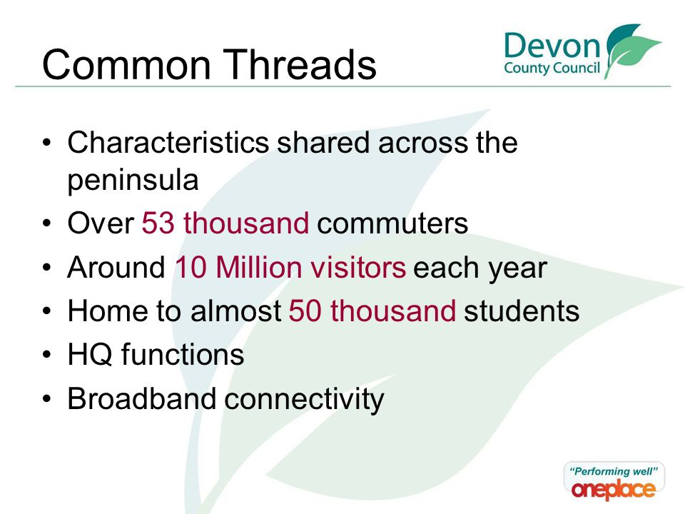 Common Threads Characteristics shared across the peninsula Over 53 thousand commuters Around 10 Million visitors each year Home to almost 50 thousand students HQ functions Broadband connectivity