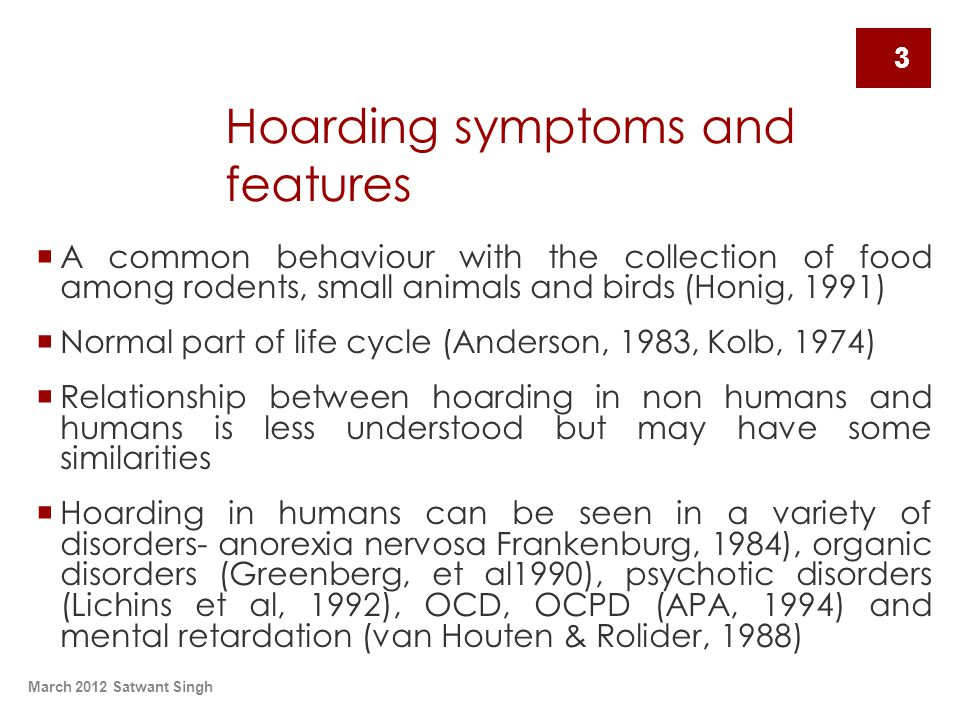 March 2012 Satwant Singh 3 Hoarding symptoms and features  A common behaviour with the collection of food among rodents, small animals and birds (Honig, 1991)  Normal part of life cycle (Anderson, 1983, Kolb, 1974)  Relationship between hoarding in non humans and humans is less understood but may have some similarities  Hoarding in humans can be seen in a variety of disorders- anorexia nervosa Frankenburg, 1984), organic disorders (Greenberg, et al1990), psychotic disorders (Lichins et al, 1992), OCD, OCPD (APA, 1994) and mental retardation (van Houten & Rolider, 1988) 3