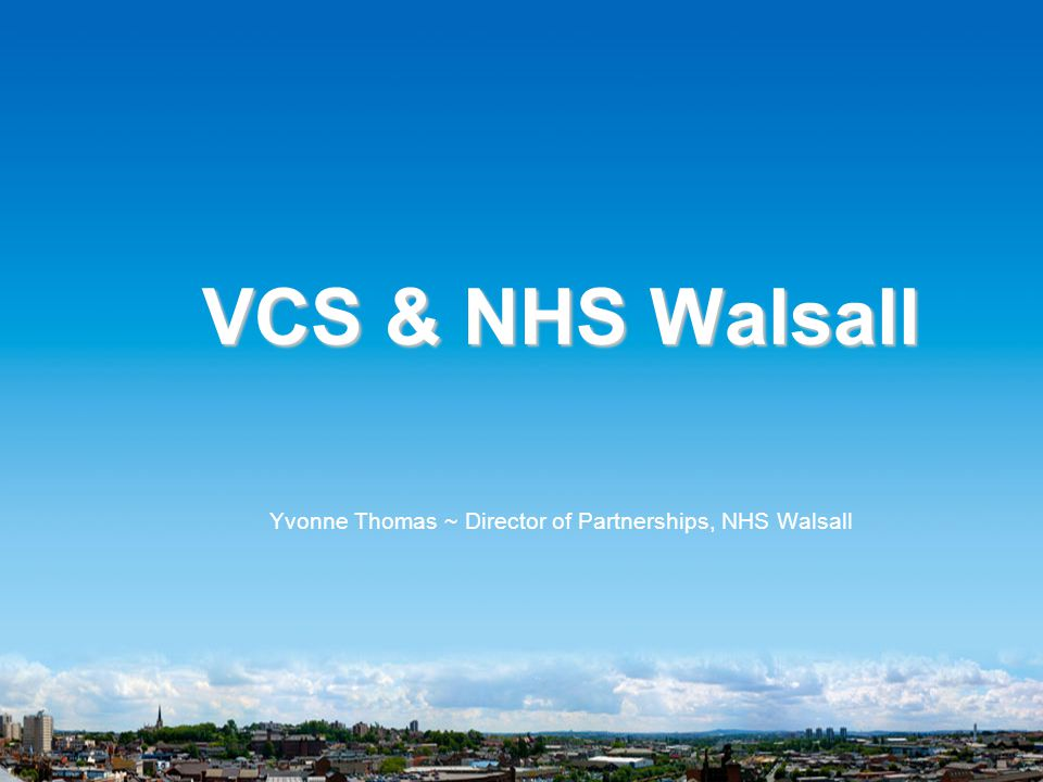VCS & NHS Walsall Yvonne Thomas ~ Director of Partnerships, NHS Walsall