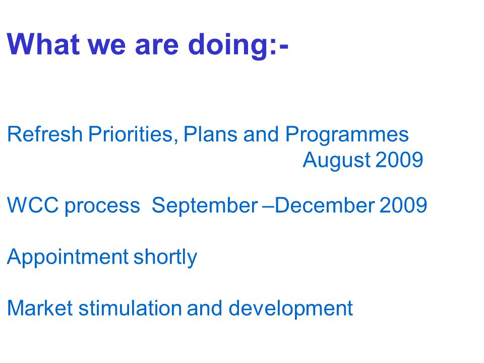 What we are doing:- Refresh Priorities, Plans and Programmes August 2009 WCC process September –December 2009 Appointment shortly Market stimulation and development