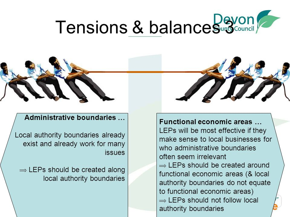 Tensions & balances 3 Functional economic areas … LEPs will be most effective if they make sense to local businesses for who administrative boundaries often seem irrelevant  LEPs should be created around functional economic areas (& local authority boundaries do not equate to functional economic areas)  LEPs should not follow local authority boundaries Administrative boundaries … Local authority boundaries already exist and already work for many issues  LEPs should be created along local authority boundaries