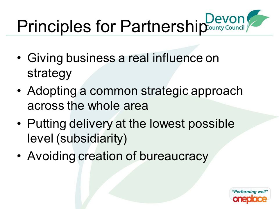 Principles for Partnership Giving business a real influence on strategy Adopting a common strategic approach across the whole area Putting delivery at the lowest possible level (subsidiarity) Avoiding creation of bureaucracy