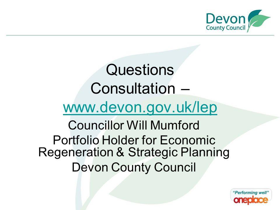 Questions Consultation – www.devon.gov.uk/lep www.devon.gov.uk/lep Councillor Will Mumford Portfolio Holder for Economic Regeneration & Strategic Planning Devon County Council