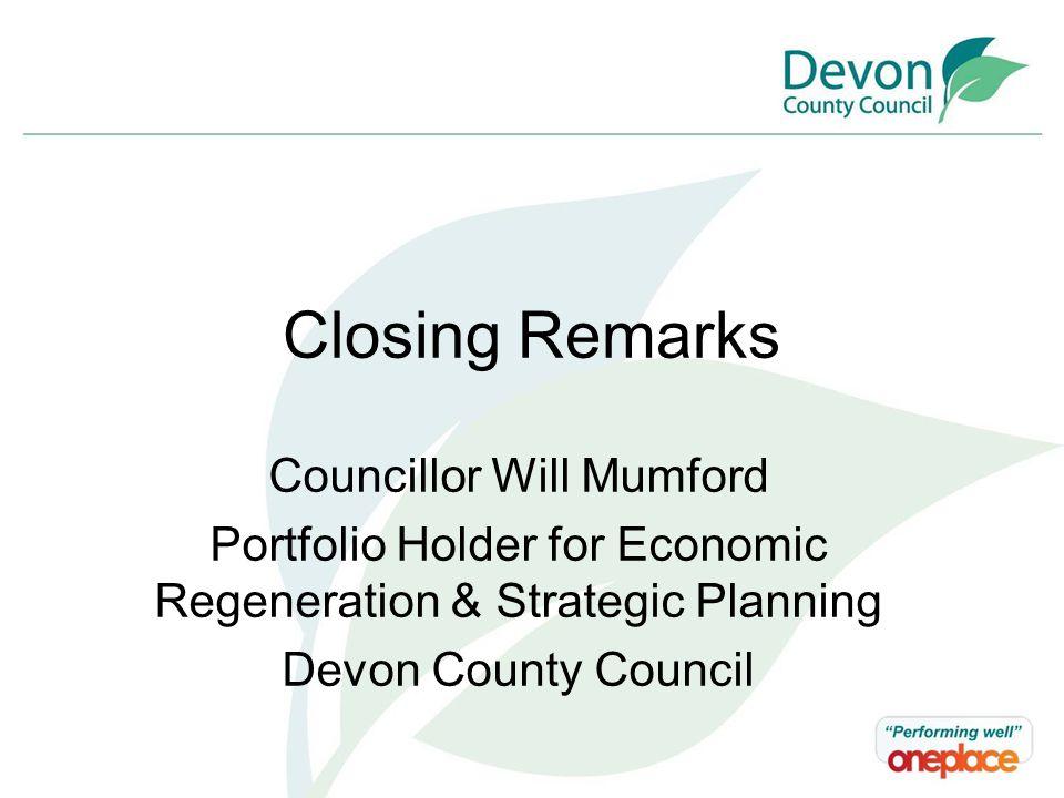 Closing Remarks Councillor Will Mumford Portfolio Holder for Economic Regeneration & Strategic Planning Devon County Council