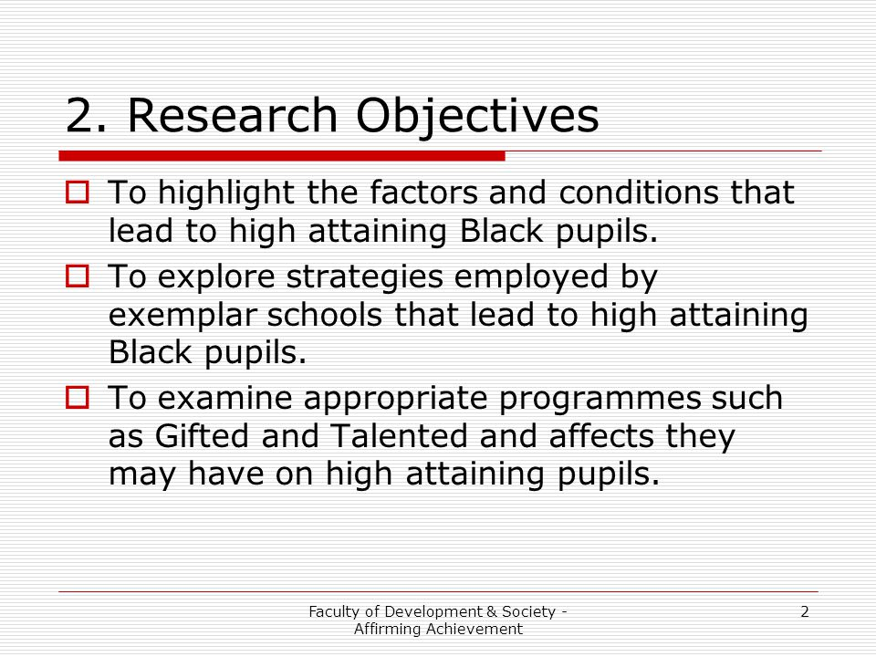 Faculty of Development & Society - Affirming Achievement 2 2. Research Objectives  To highlight the factors and conditions that lead to high attainin