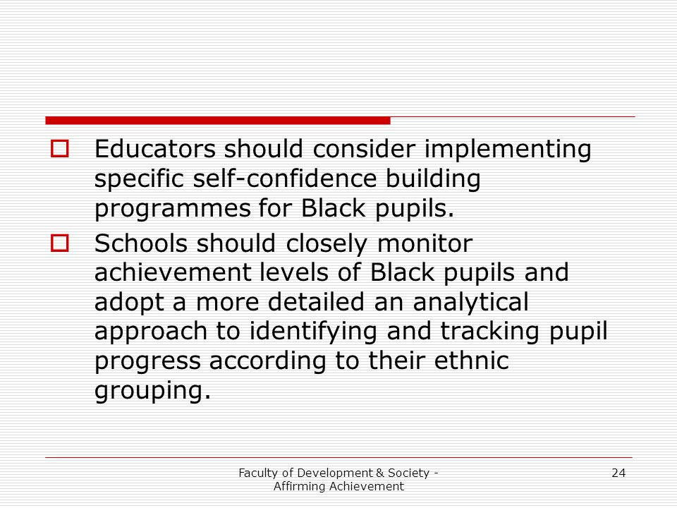 Faculty of Development & Society - Affirming Achievement 24  Educators should consider implementing specific self-confidence building programmes for Black pupils.