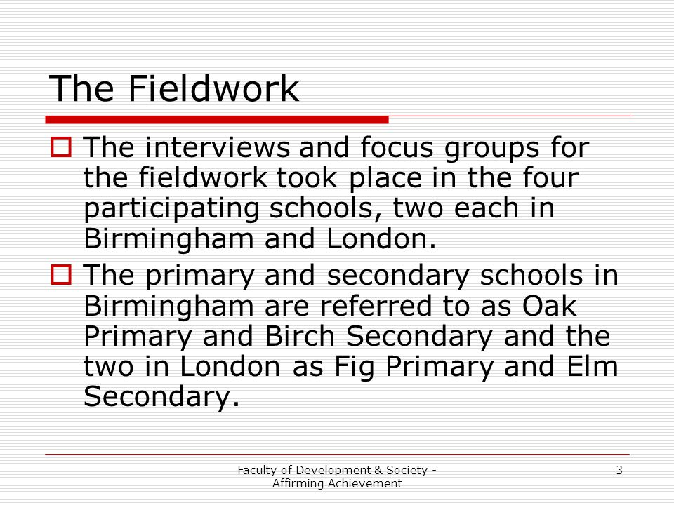 Faculty of Development & Society - Affirming Achievement 3 The Fieldwork  The interviews and focus groups for the fieldwork took place in the four participating schools, two each in Birmingham and London.