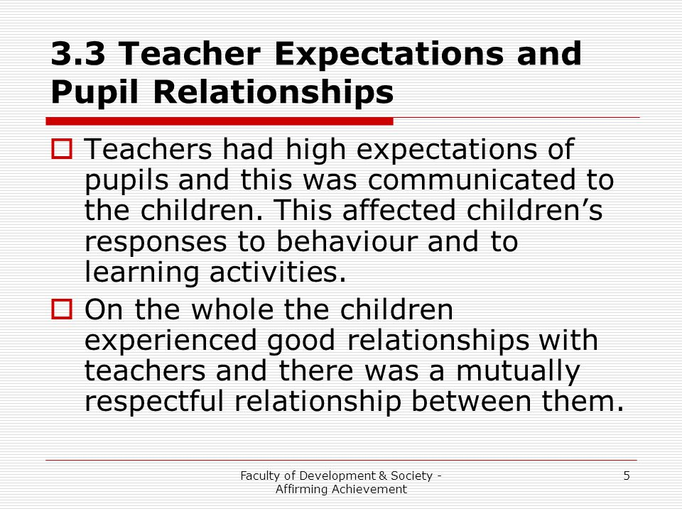 Faculty of Development & Society - Affirming Achievement 5 3.3 Teacher Expectations and Pupil Relationships  Teachers had high expectations of pupils and this was communicated to the children.