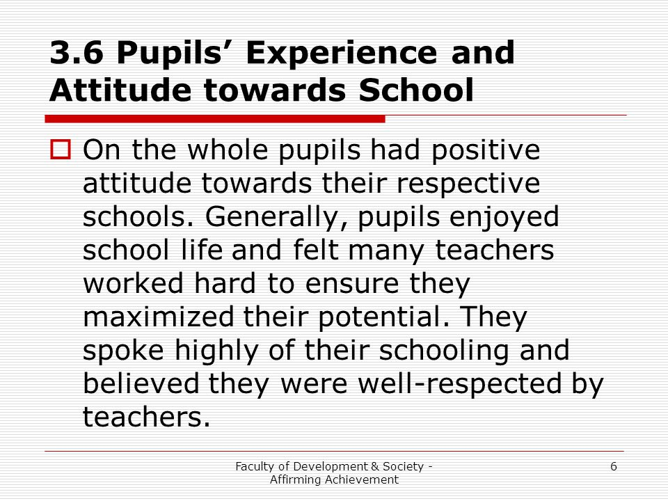 Faculty of Development & Society - Affirming Achievement 6 3.6 Pupils' Experience and Attitude towards School  On the whole pupils had positive attitude towards their respective schools.