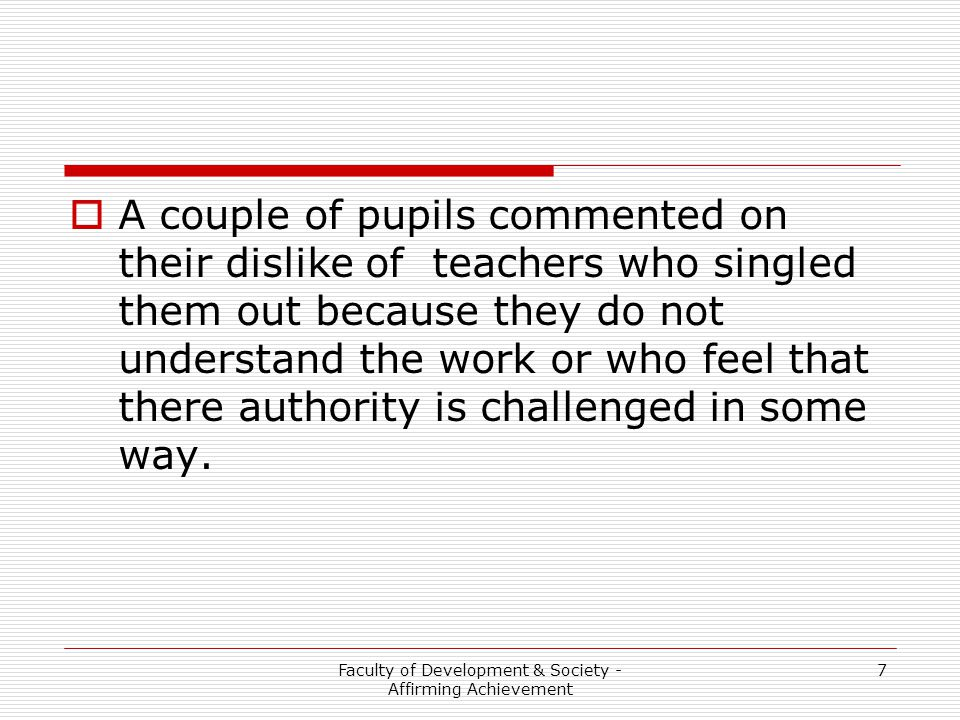Faculty of Development & Society - Affirming Achievement 7  A couple of pupils commented on their dislike of teachers who singled them out because th