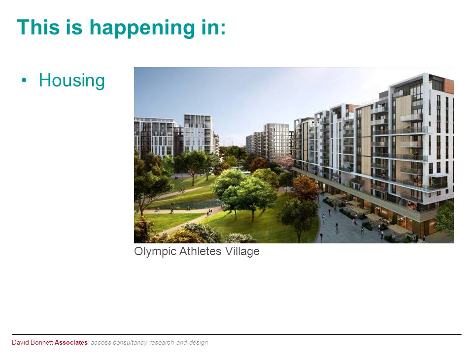 David Bonnett Associates access consultancy research and design This is happening in: Housing Olympic Athletes Village